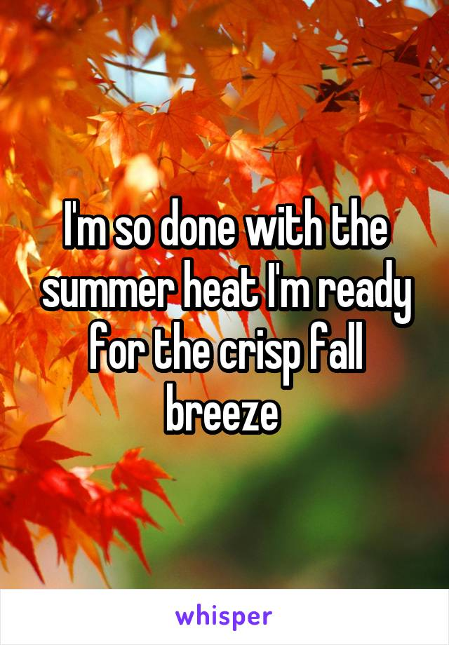 I'm so done with the summer heat I'm ready for the crisp fall breeze