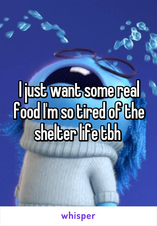 I just want some real food I'm so tired of the shelter life tbh