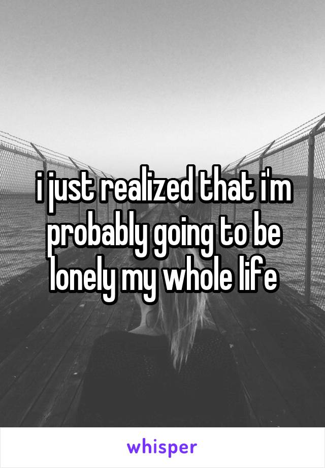 i just realized that i'm probably going to be lonely my whole life