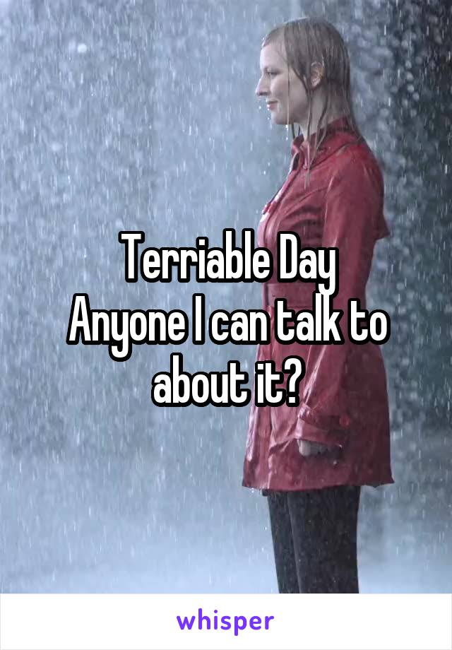 Terriable Day Anyone I can talk to about it?