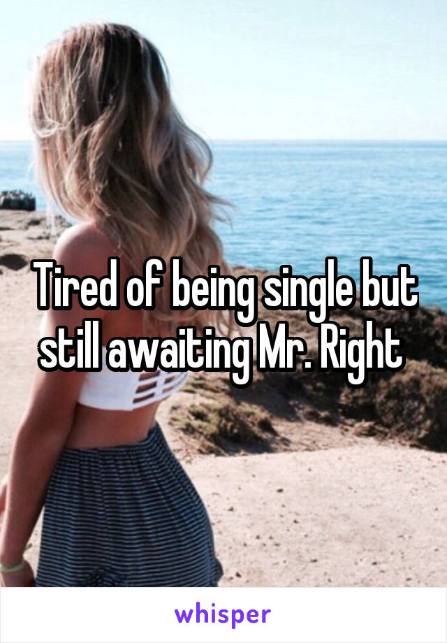 Tired of being single but still awaiting Mr. Right