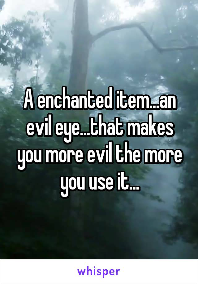 A enchanted item...an evil eye...that makes you more evil the more you use it...