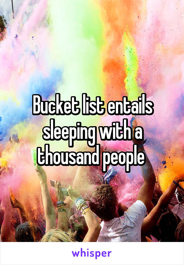 Bucket list entails sleeping with a thousand people