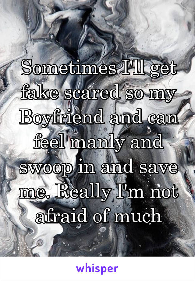 Sometimes I'll get fake scared so my Boyfriend and can feel manly and swoop in and save me. Really I'm not afraid of much