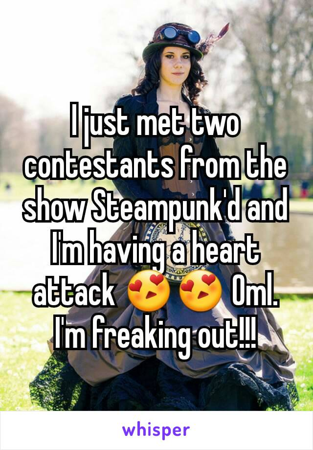 I just met two contestants from the show Steampunk'd and I'm having a heart attack 😍😍 Oml. I'm freaking out!!!