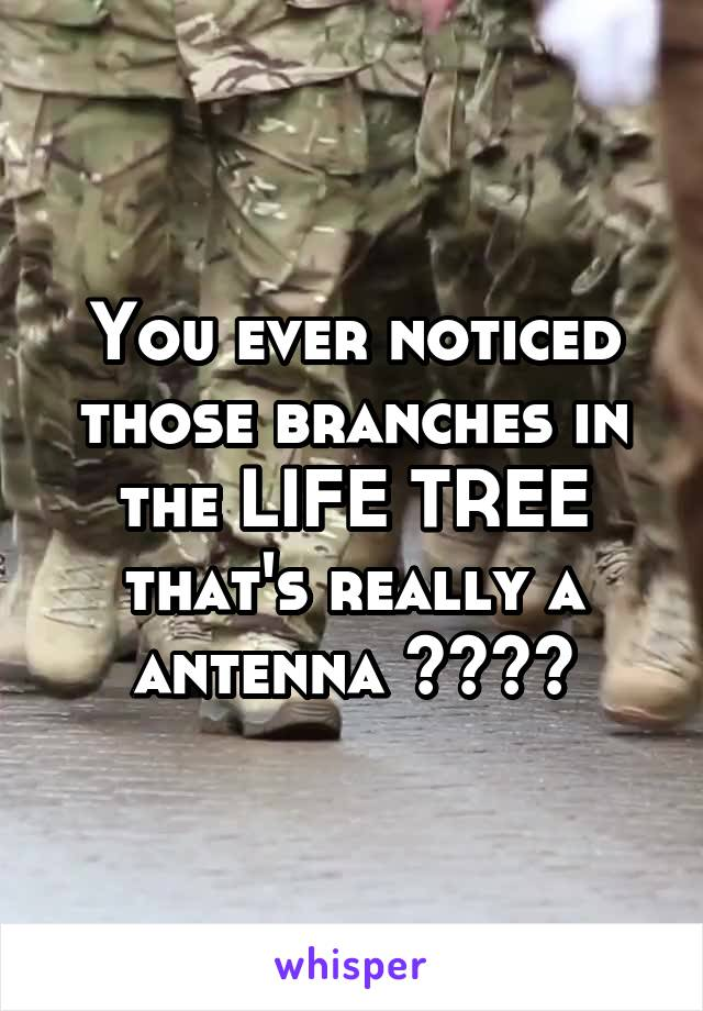 You ever noticed those branches in the LIFE TREE that's really a antenna ????