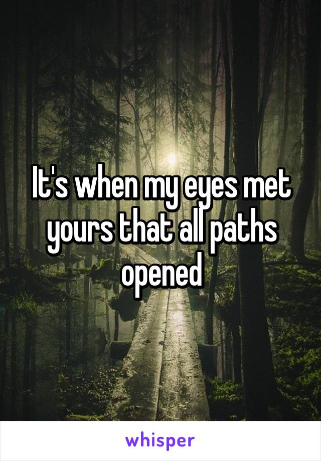 It's when my eyes met yours that all paths opened