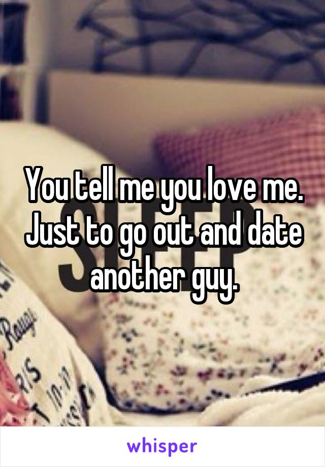 You tell me you love me. Just to go out and date another guy.