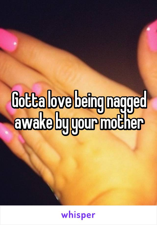 Gotta love being nagged awake by your mother
