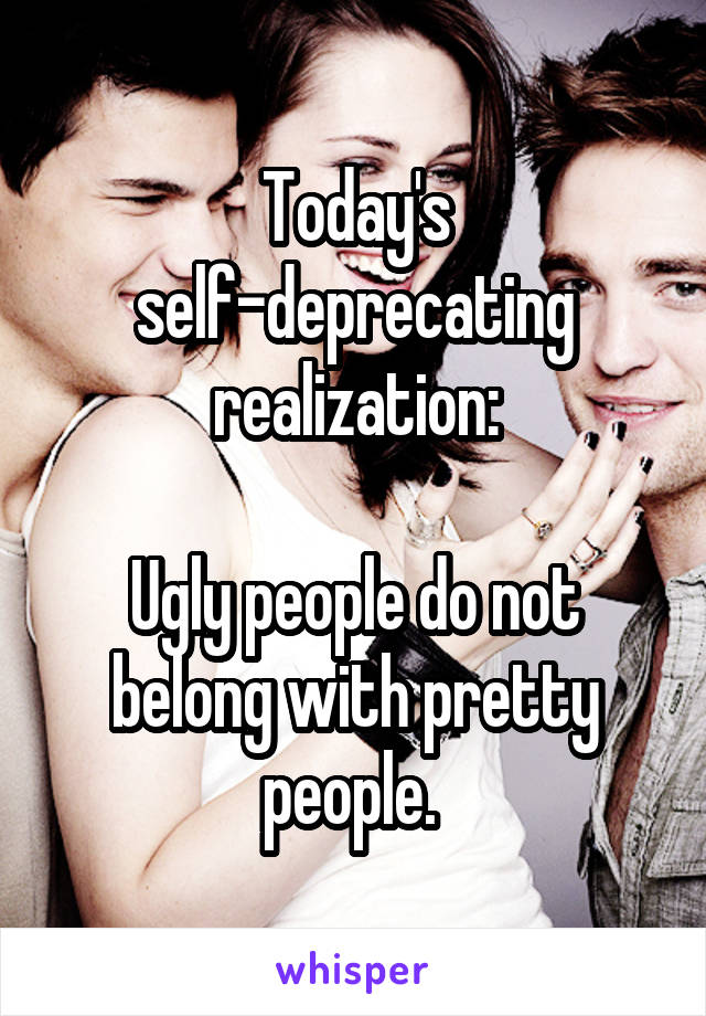 Today's self-deprecating realization:  Ugly people do not belong with pretty people.