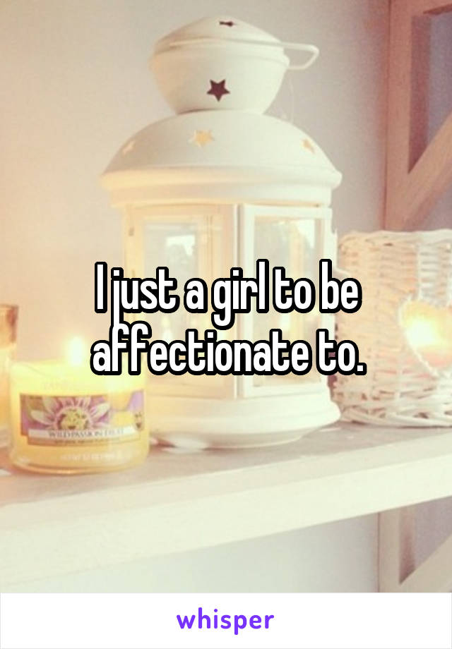 I just a girl to be affectionate to.