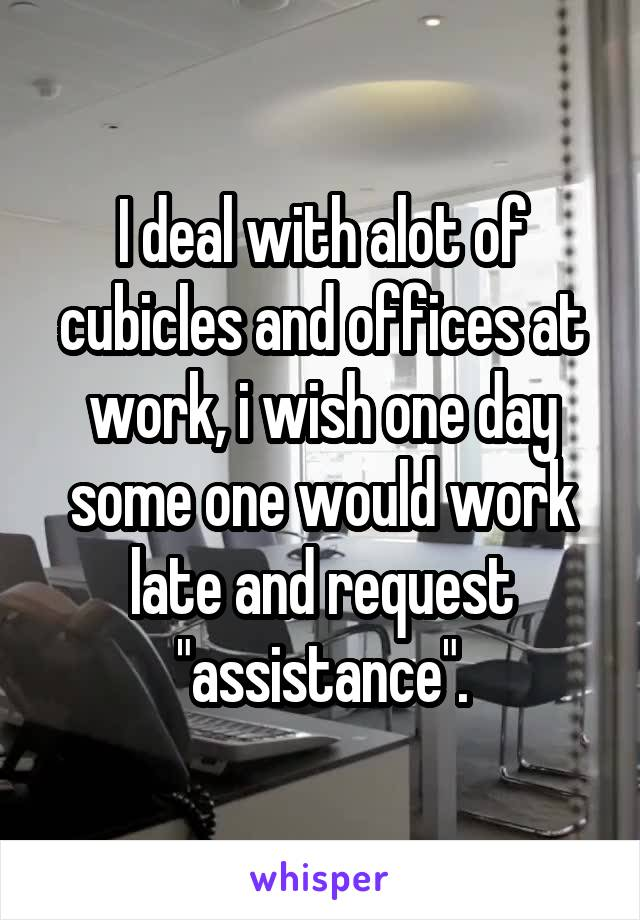 """I deal with alot of cubicles and offices at work, i wish one day some one would work late and request """"assistance""""."""