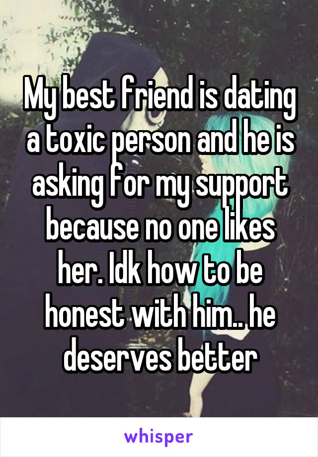 My best friend is dating a toxic person and he is asking for my support because no one likes her. Idk how to be honest with him.. he deserves better