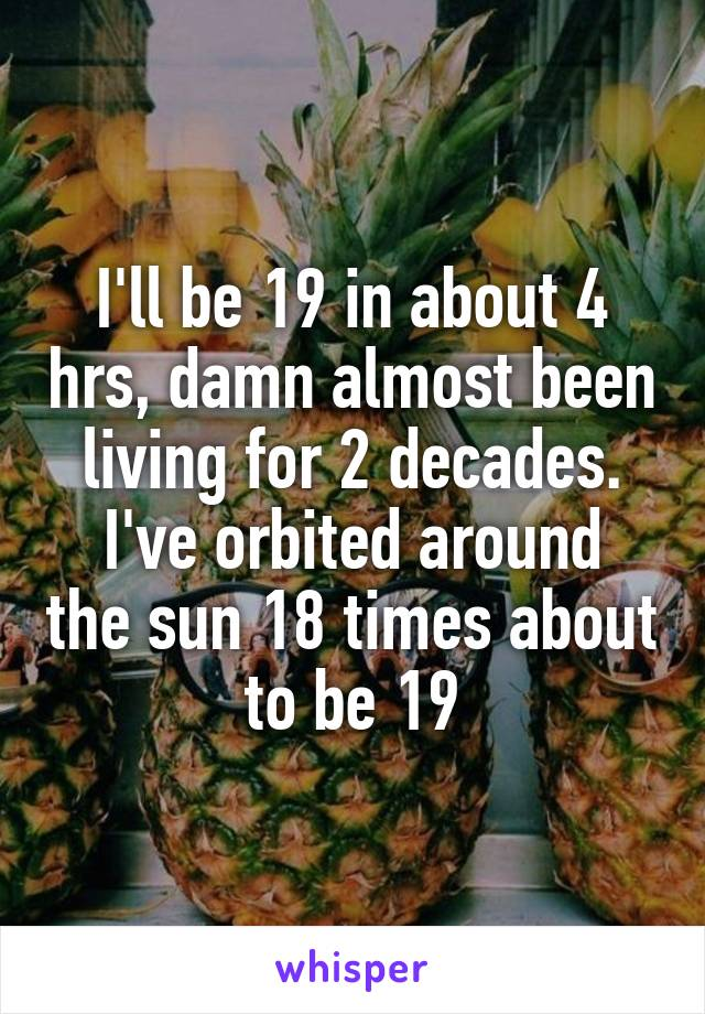 I'll be 19 in about 4 hrs, damn almost been living for 2 decades. I've orbited around the sun 18 times about to be 19