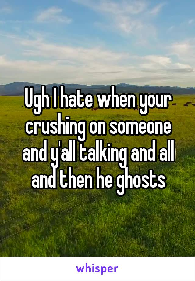 Ugh I hate when your crushing on someone and y'all talking and all and then he ghosts