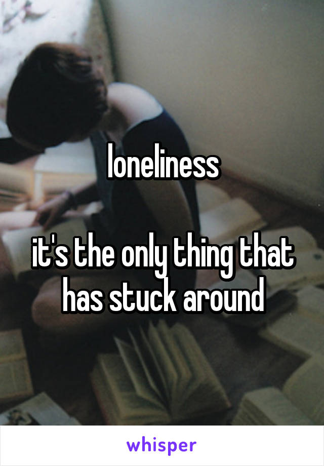 loneliness  it's the only thing that has stuck around