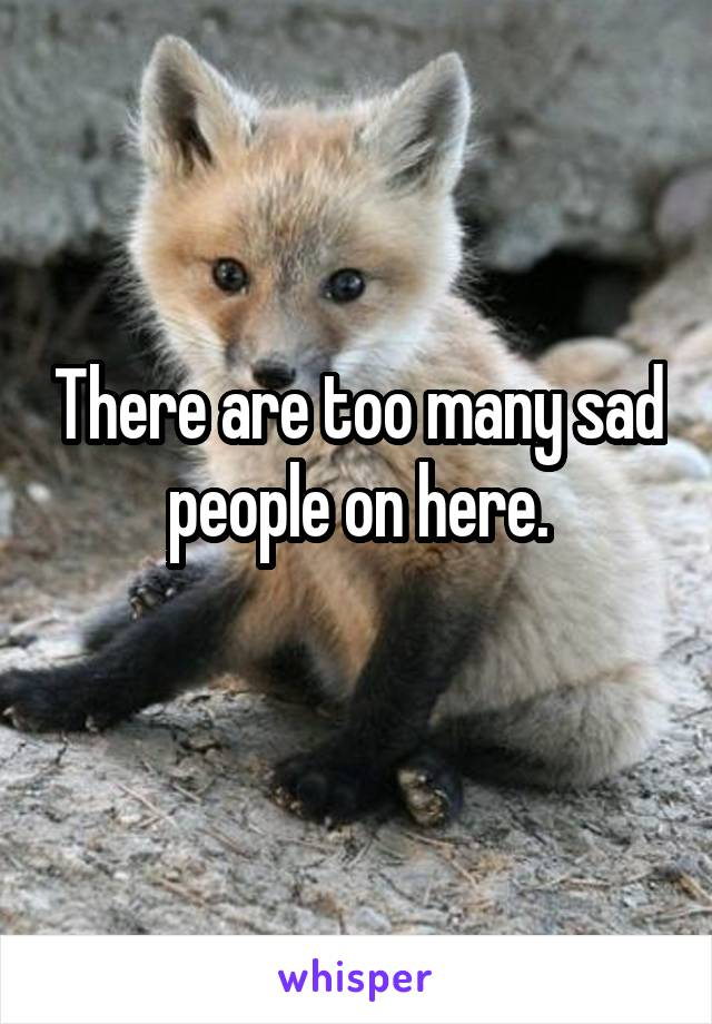 There are too many sad people on here.