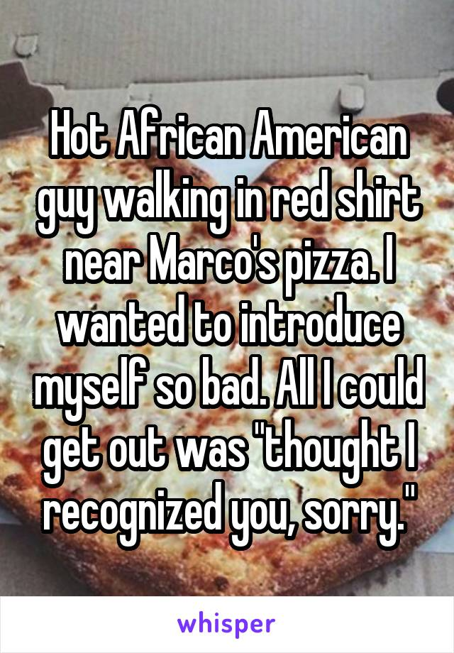 "Hot African American guy walking in red shirt near Marco's pizza. I wanted to introduce myself so bad. All I could get out was ""thought I recognized you, sorry."""