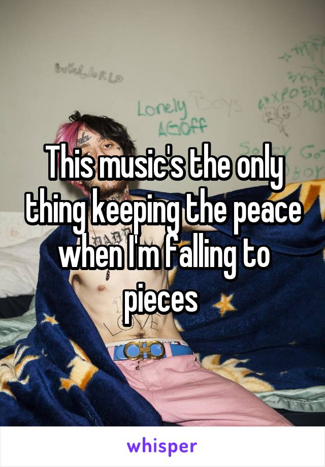 This music's the only thing keeping the peace when I'm falling to pieces