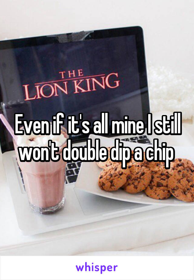 Even if it's all mine I still won't double dip a chip