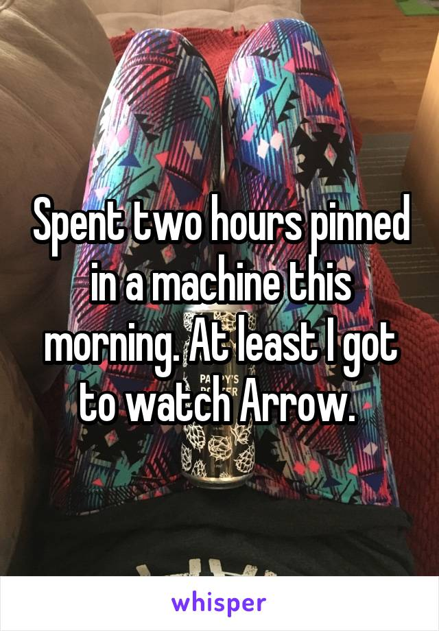 Spent two hours pinned in a machine this morning. At least I got to watch Arrow.