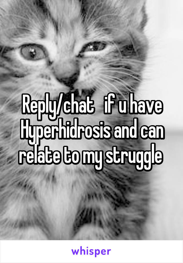 Reply/chat   if u have Hyperhidrosis and can relate to my struggle