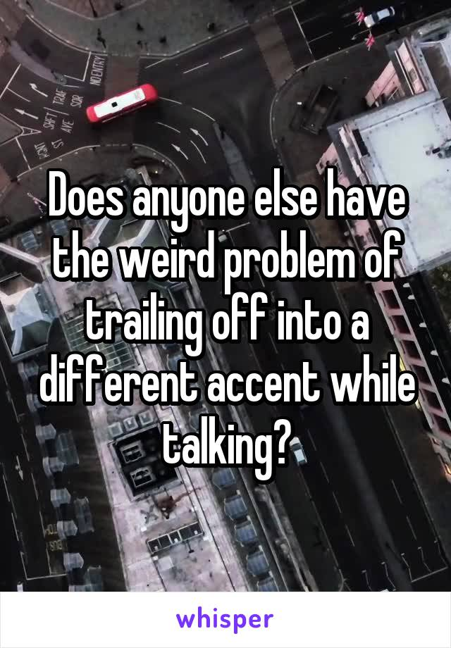 Does anyone else have the weird problem of trailing off into a different accent while talking?