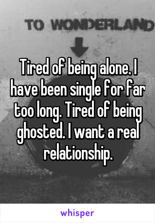 Tired of being alone. I have been single for far too long. Tired of being ghosted. I want a real relationship.
