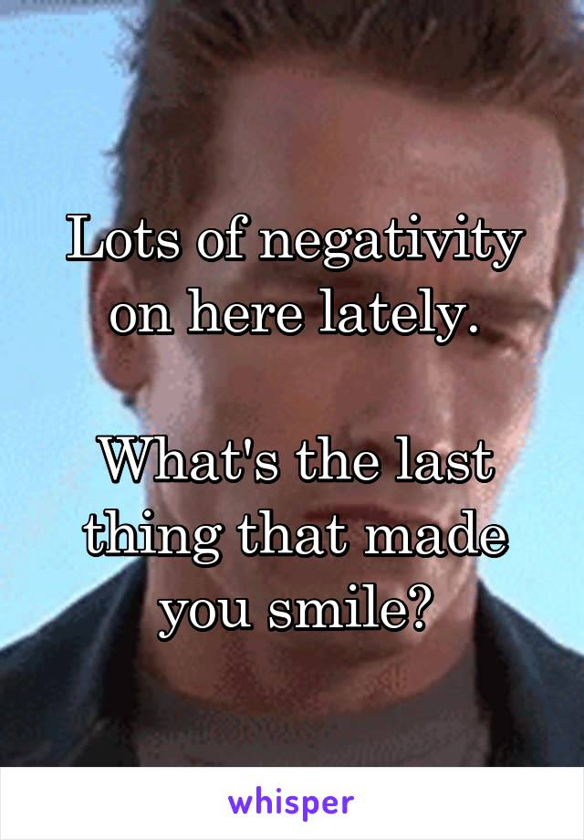 Lots of negativity on here lately.  What's the last thing that made you smile?