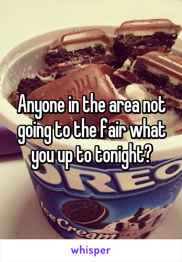 Anyone in the area not going to the fair what you up to tonight?