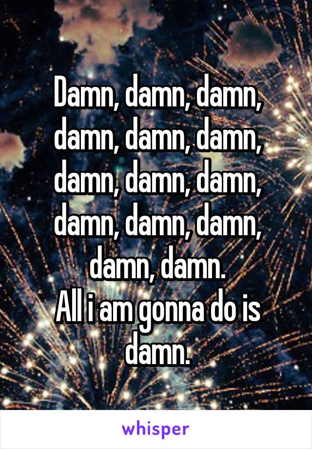 Damn, damn, damn, damn, damn, damn, damn, damn, damn, damn, damn, damn, damn, damn. All i am gonna do is damn.