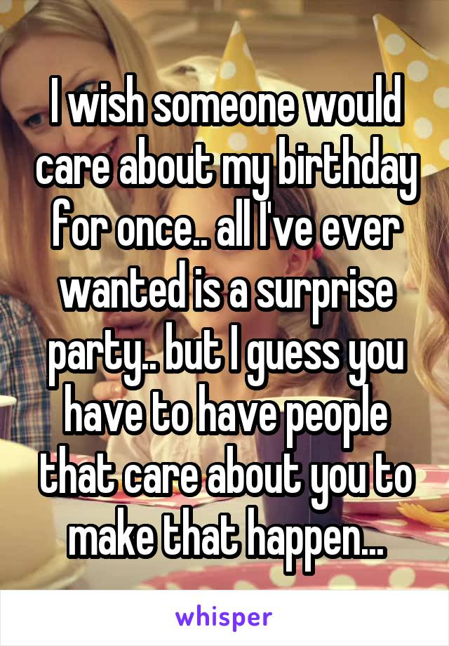 I wish someone would care about my birthday for once.. all I've ever wanted is a surprise party.. but I guess you have to have people that care about you to make that happen...