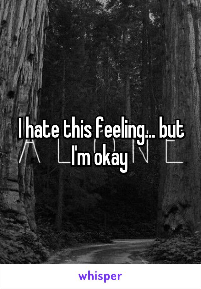 I hate this feeling... but I'm okay