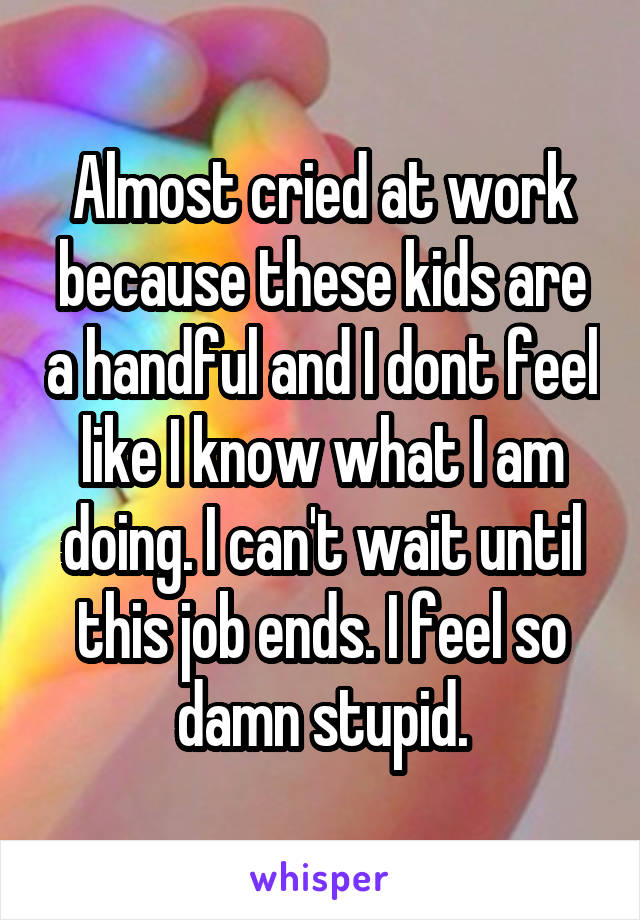 Almost cried at work because these kids are a handful and I dont feel like I know what I am doing. I can't wait until this job ends. I feel so damn stupid.
