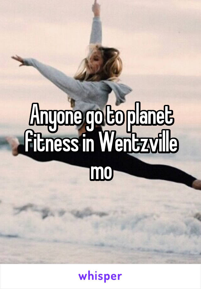 Anyone go to planet fitness in Wentzville mo