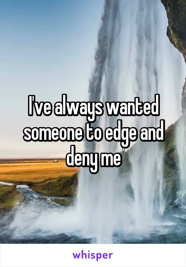 I've always wanted someone to edge and deny me