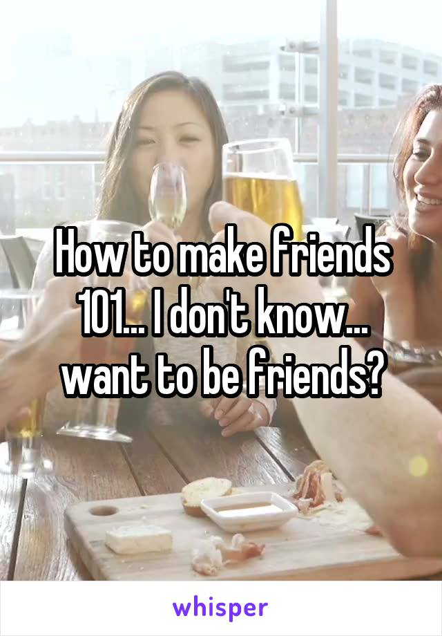 How to make friends 101... I don't know... want to be friends?