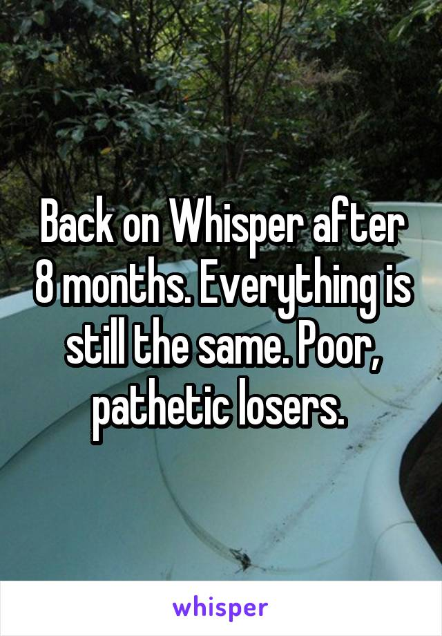 Back on Whisper after 8 months. Everything is still the same. Poor, pathetic losers.