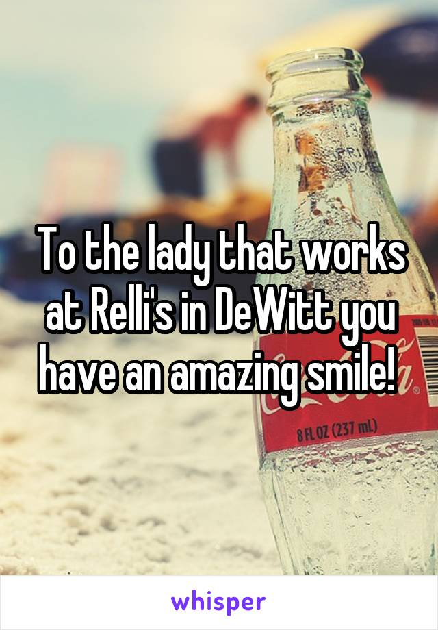 To the lady that works at Relli's in DeWitt you have an amazing smile!
