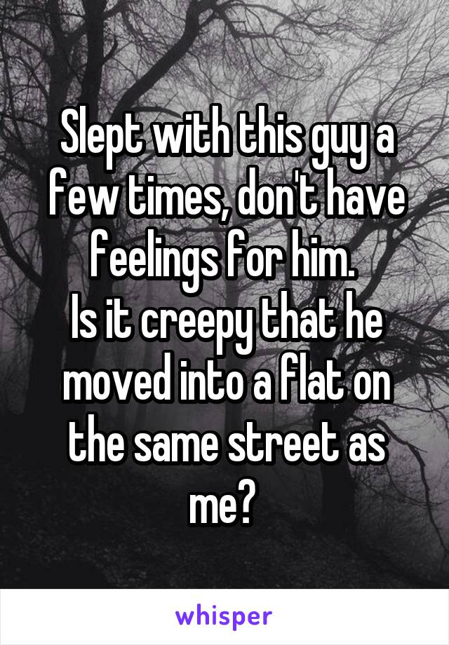 Slept with this guy a few times, don't have feelings for him.  Is it creepy that he moved into a flat on the same street as me?