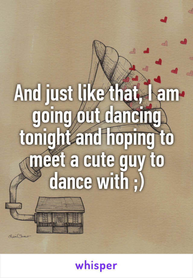 And just like that, I am going out dancing tonight and hoping to meet a cute guy to dance with ;)
