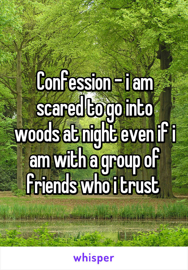 Confession - i am scared to go into woods at night even if i am with a group of friends who i trust