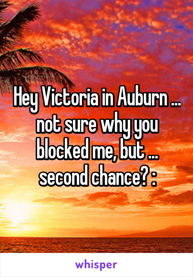 Hey Victoria in Auburn ... not sure why you blocked me, but ... second chance? :\