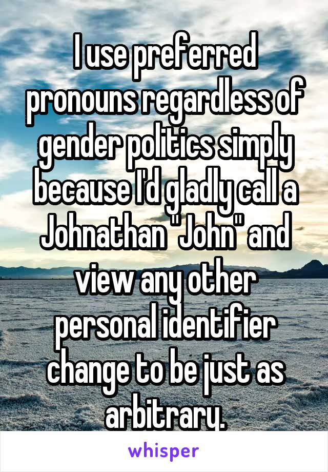 "I use preferred pronouns regardless of gender politics simply because I'd gladly call a Johnathan ""John"" and view any other personal identifier change to be just as arbitrary."