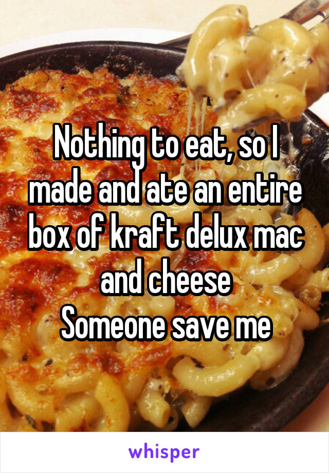 Nothing to eat, so I made and ate an entire box of kraft delux mac and cheese Someone save me