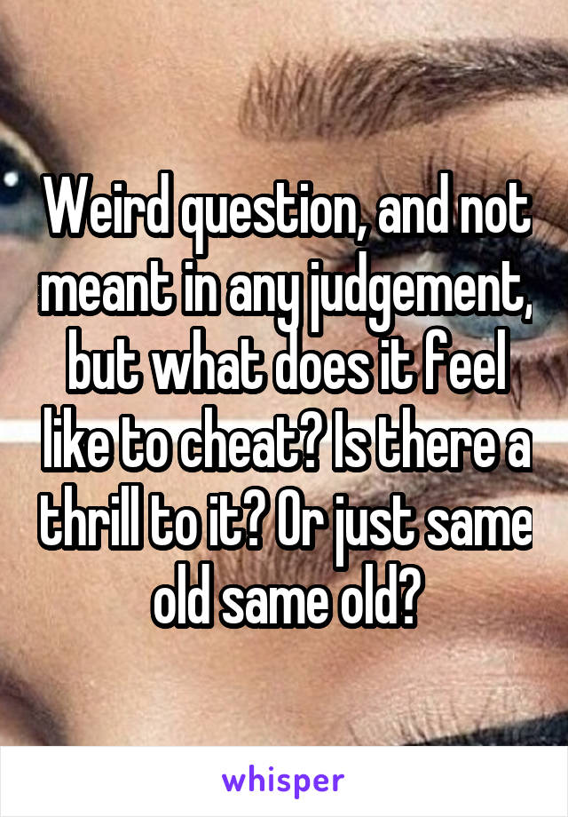 Weird question, and not meant in any judgement, but what does it feel like to cheat? Is there a thrill to it? Or just same old same old?
