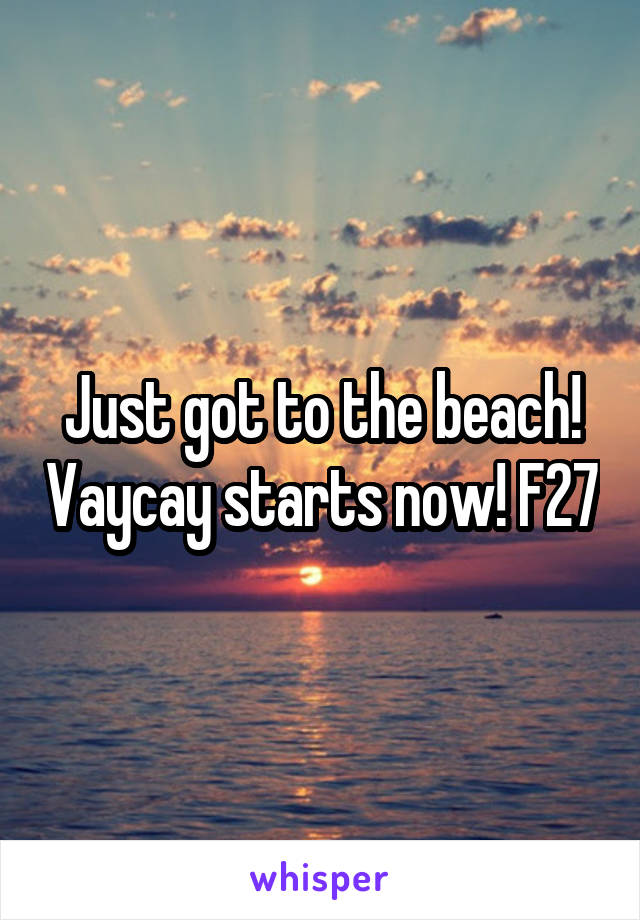 Just got to the beach! Vaycay starts now! F27