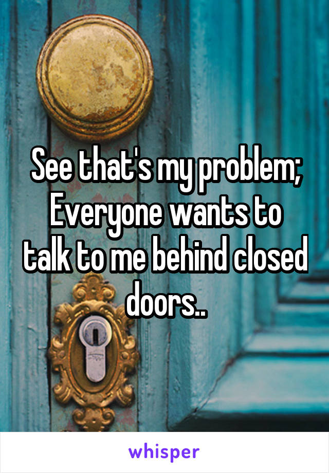 See that's my problem; Everyone wants to talk to me behind closed doors..