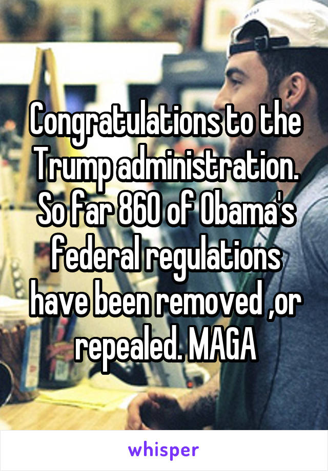 Congratulations to the Trump administration. So far 860 of Obama's federal regulations have been removed ,or repealed. MAGA