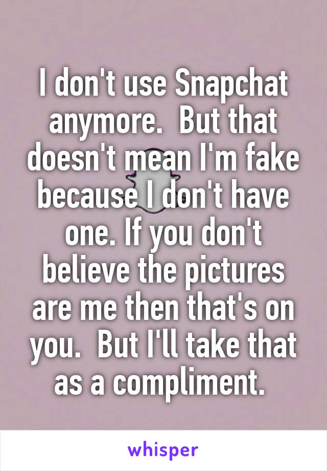 I don't use Snapchat anymore.  But that doesn't mean I'm fake because I don't have one. If you don't believe the pictures are me then that's on you.  But I'll take that as a compliment.